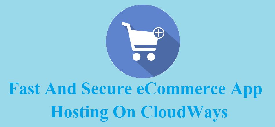 Fast And Secure eCommerce App Hosting On CloudWays