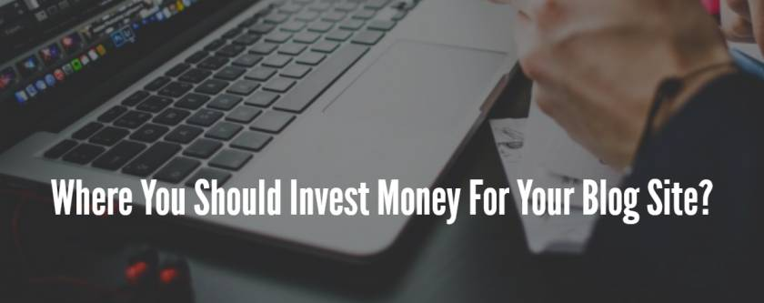 Where You Should Invest Money For Your Blog Site?
