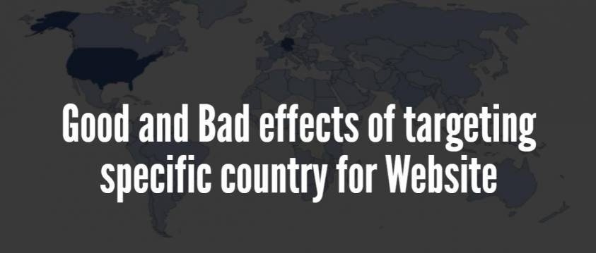 Good and Bad effects of targeting specific country for Website