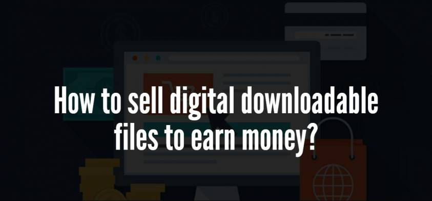 How to sell digital downloadable files to earn money online?