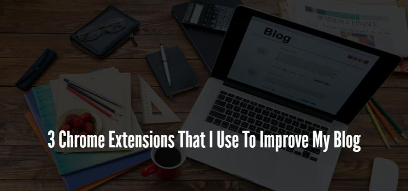 3 Chrome Extensions That I Use To Improve My Blog