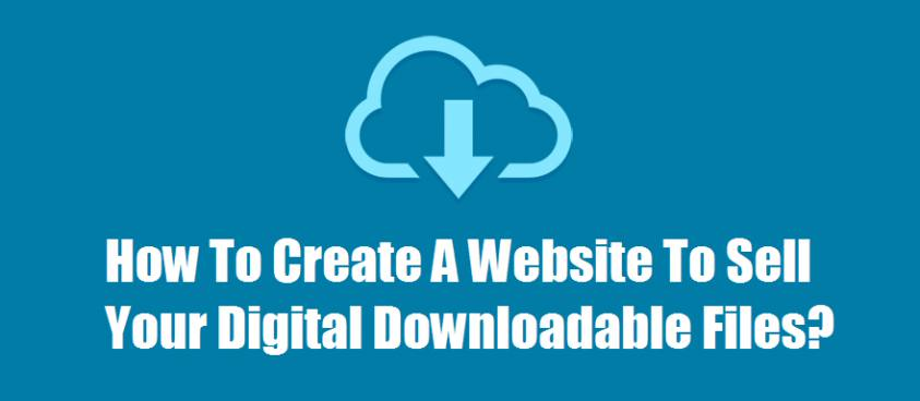 How To Create A Website To Sell Your Digital Downloadable Files?
