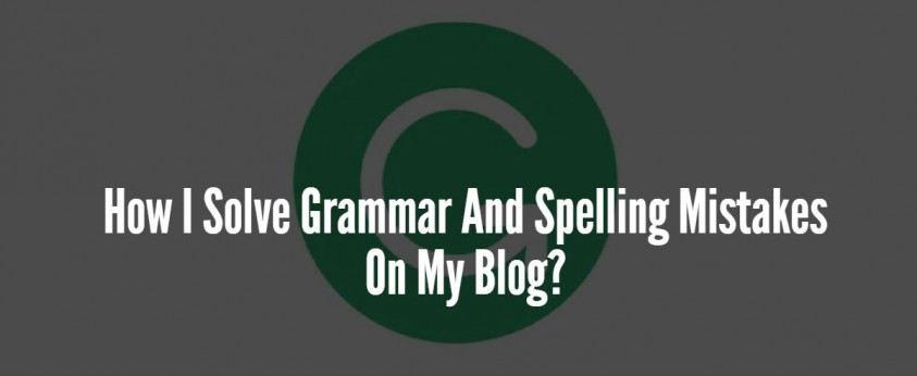 How I Solve Grammar And Spelling Mistakes On My Blog?