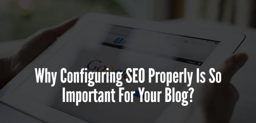 Why Configuring SEO Properly Is So Important For Your Blog?