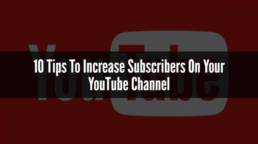 10 Tips To Increase Subscribers On Your YouTube Channel