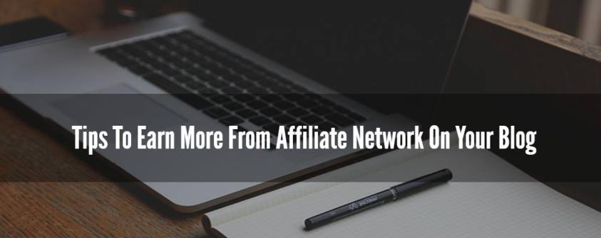 Tips To Earn More From Affiliate Network On Your Blog