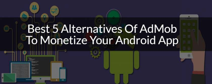 Best 5 Alternatives Of AdMob To Monetize Your Android App