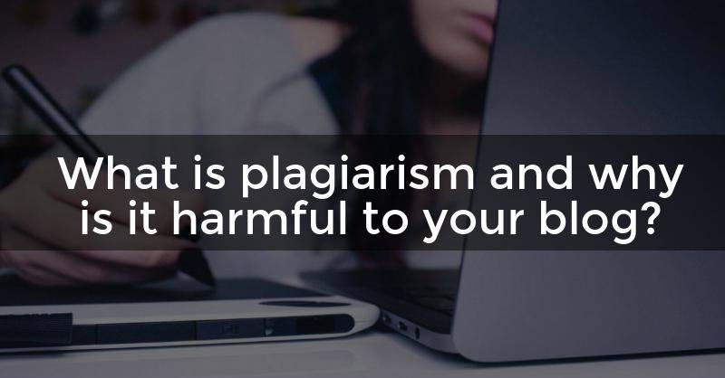 What is plagiarism and why is it harmful to your blog?