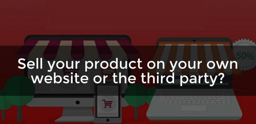 Sell your product on your own website or the third party?