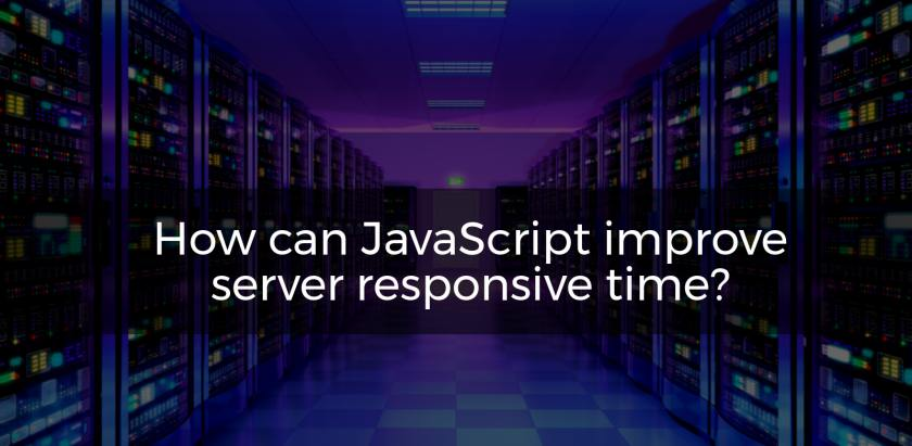 How can JavaScript improve server responsive time?
