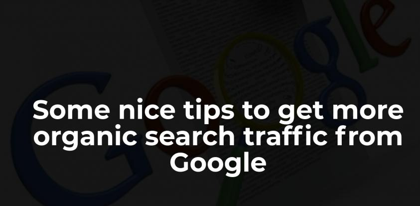 Some nice tips to get more organic search traffic from Google
